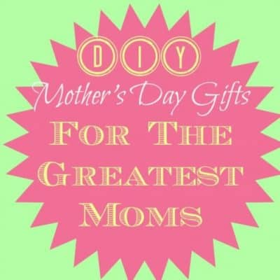 DIY Mother's Day Gifts for the World's Greatest Moms